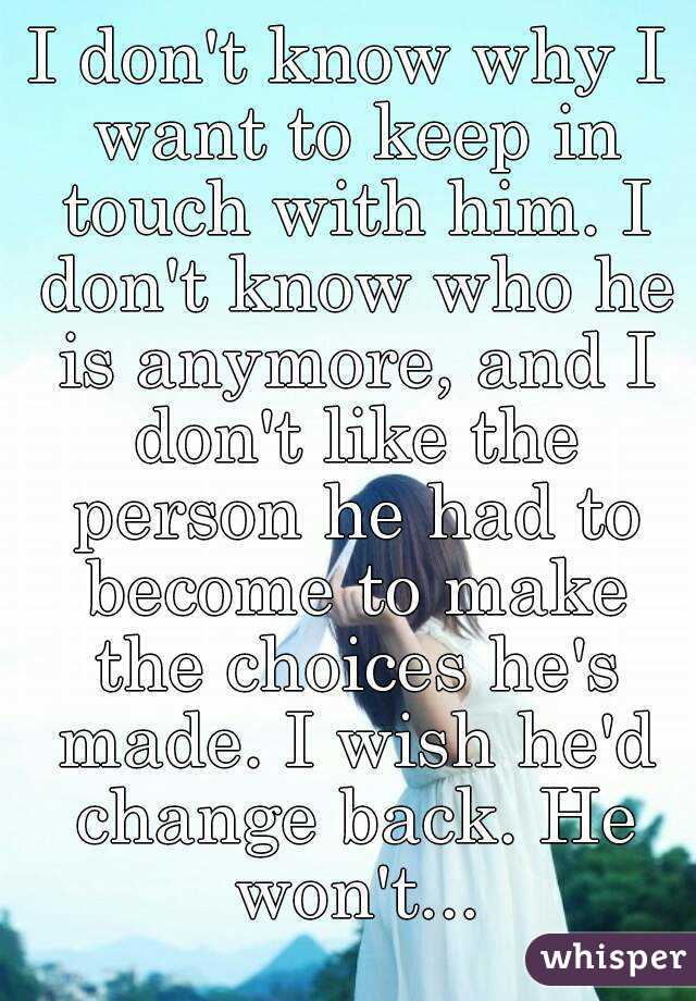 I don't know why I want to keep in touch with him. I don't know who he is anymore, and I don't like the person he had to become to make the choices he's made. I wish he'd change back. He won't...