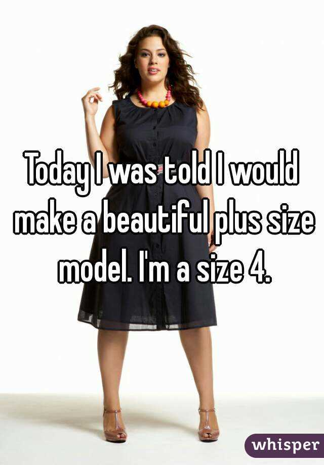 Today I was told I would make a beautiful plus size model. I'm a size 4.