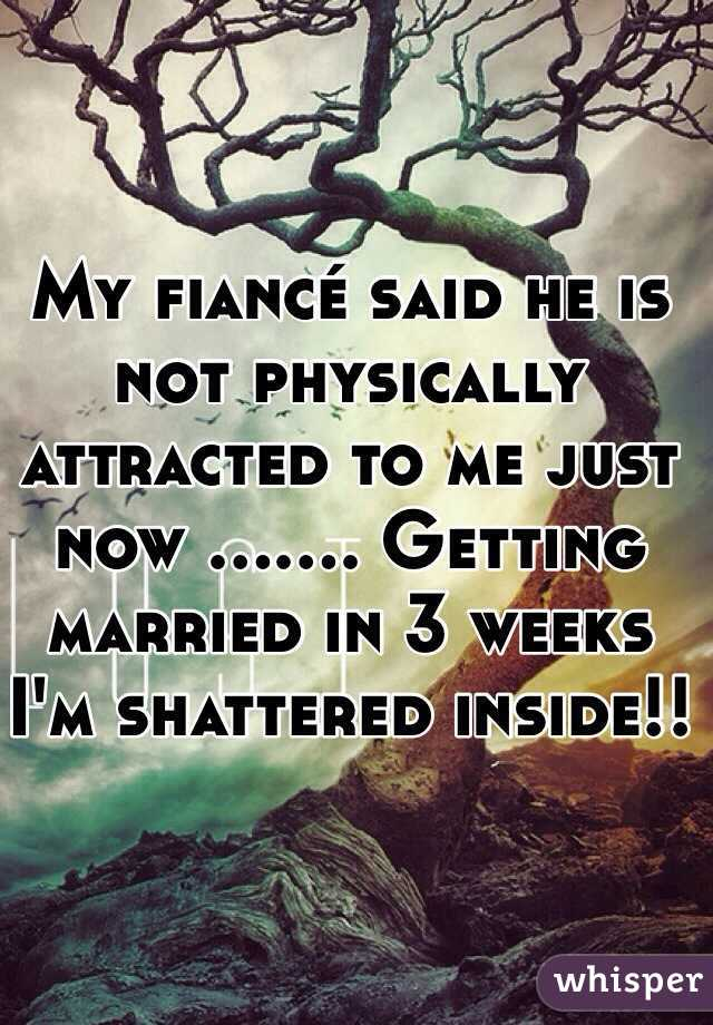 My fiancé said he is not physically attracted to me just now ....... Getting married in 3 weeks I'm shattered inside!!