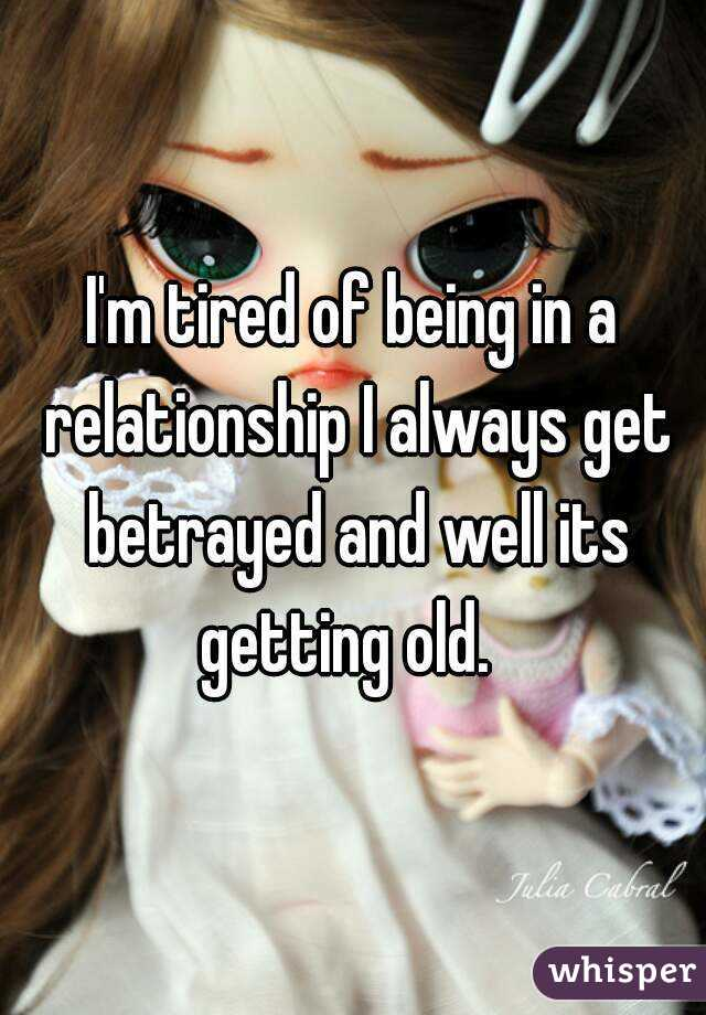 I'm tired of being in a relationship I always get betrayed and well its getting old.