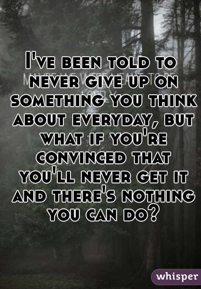 I've been told to never give up on something you think about everyday, but what if you're convinced that you'll never get it and there's nothing you can do?