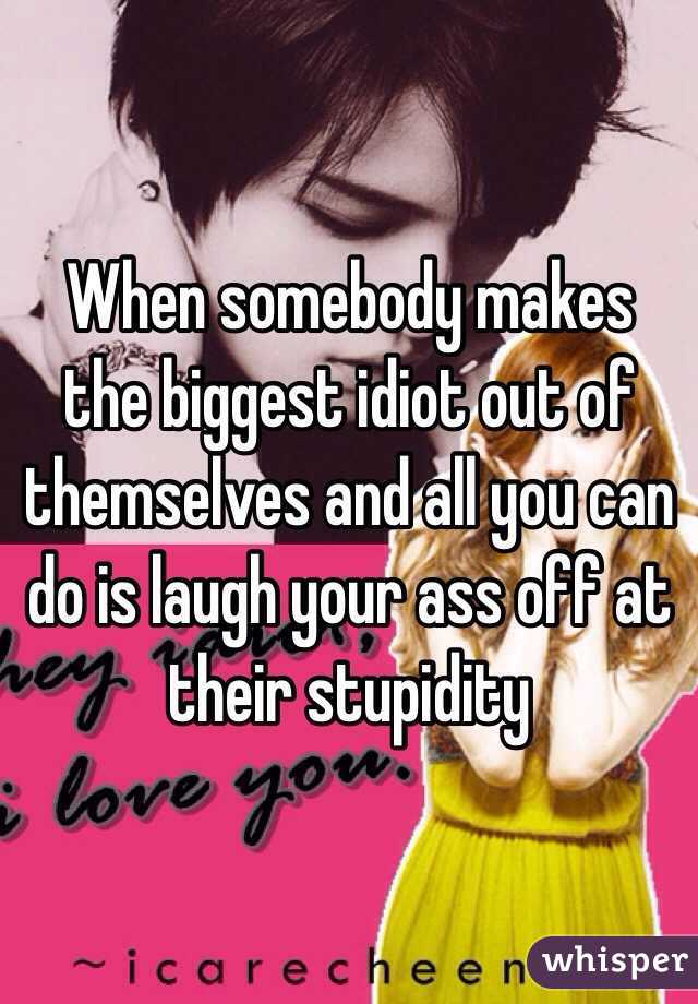 When somebody makes the biggest idiot out of themselves and all you can do is laugh your ass off at their stupidity