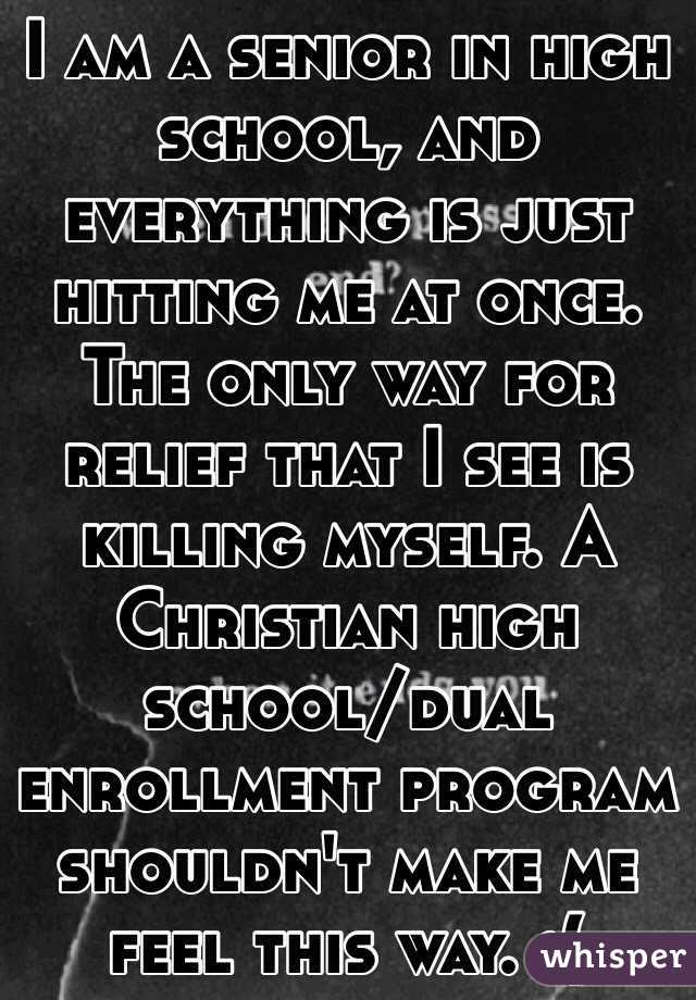 I am a senior in high school, and everything is just hitting me at once. The only way for relief that I see is killing myself. A Christian high school/dual enrollment program shouldn't make me feel this way. :(