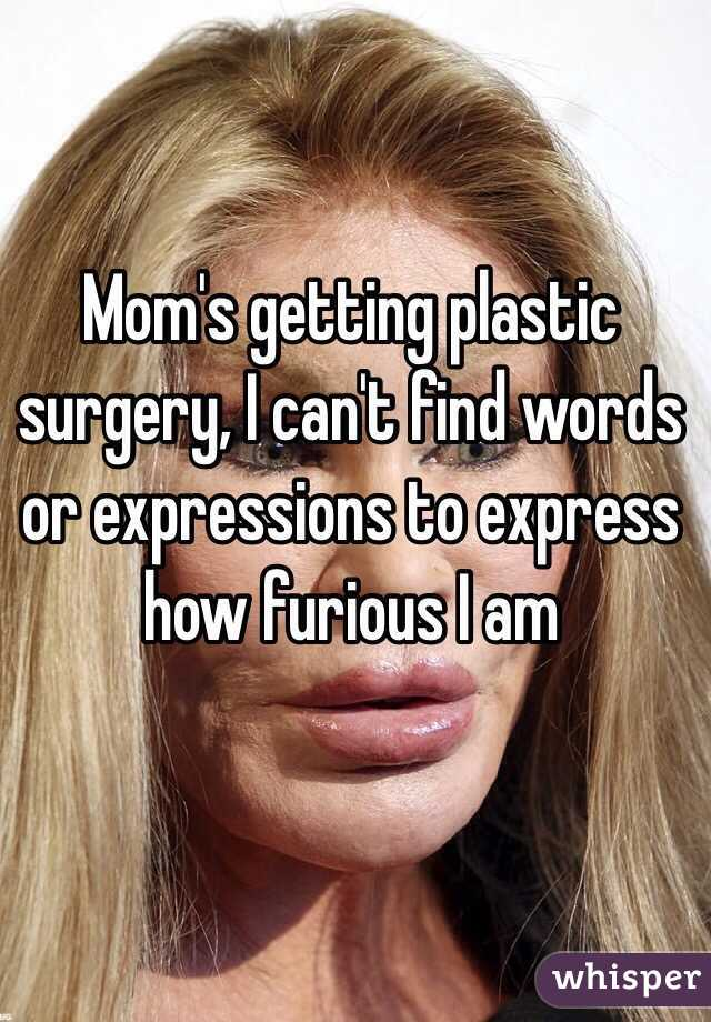 Mom's getting plastic surgery, I can't find words or expressions to express how furious I am