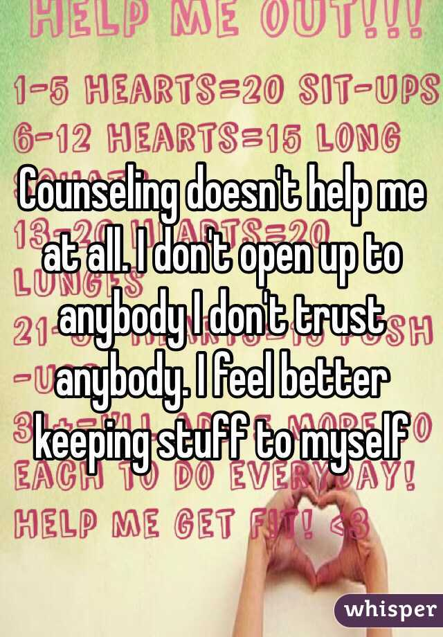 Counseling doesn't help me at all. I don't open up to anybody I don't trust anybody. I feel better keeping stuff to myself