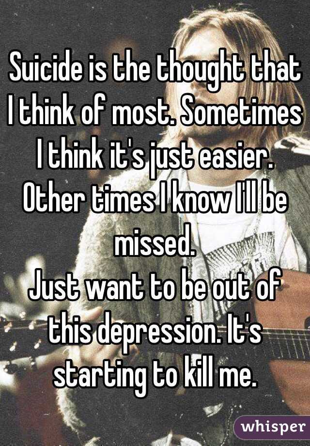 Suicide is the thought that I think of most. Sometimes I think it's just easier. Other times I know I'll be missed.  Just want to be out of this depression. It's starting to kill me.