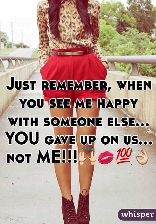 Just remember, when you see me happy with someone else... YOU gave up on us... not ME!!!🙌💋💯👌