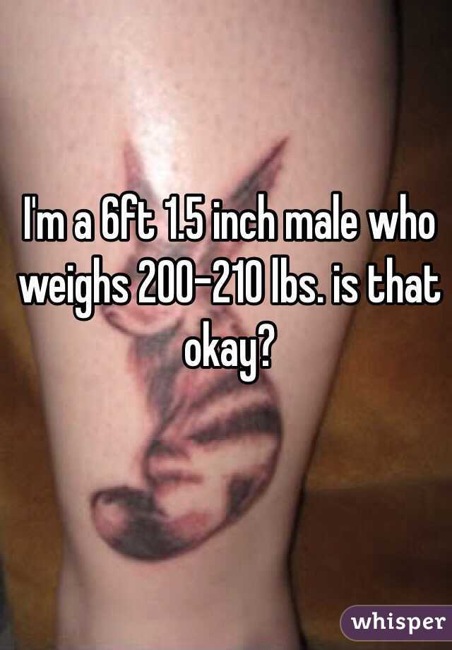 I'm a 6ft 1.5 inch male who weighs 200-210 lbs. is that okay?