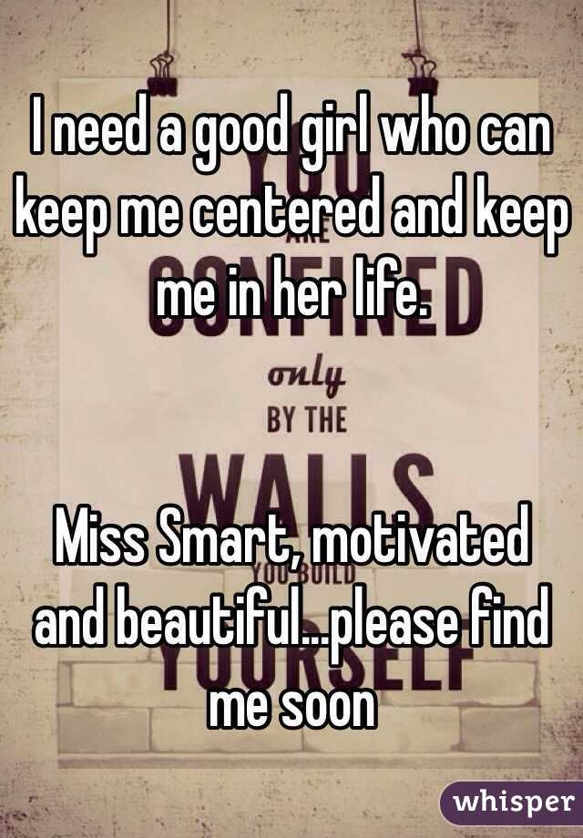 I need a good girl who can keep me centered and keep me in her life.    Miss Smart, motivated and beautiful...please find me soon