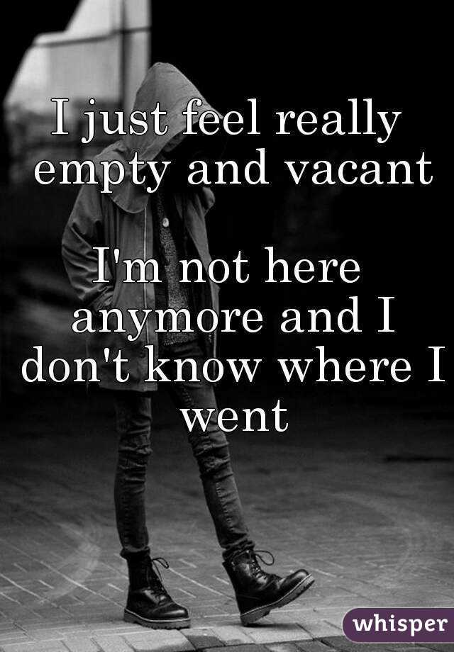 I just feel really empty and vacant  I'm not here anymore and I don't know where I went