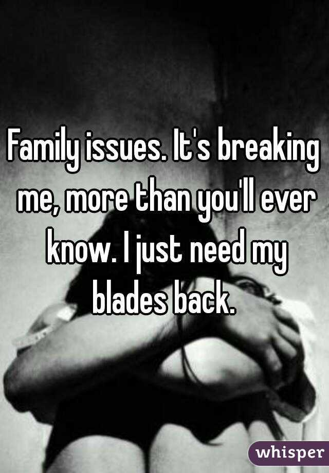 Family issues. It's breaking me, more than you'll ever know. I just need my blades back.