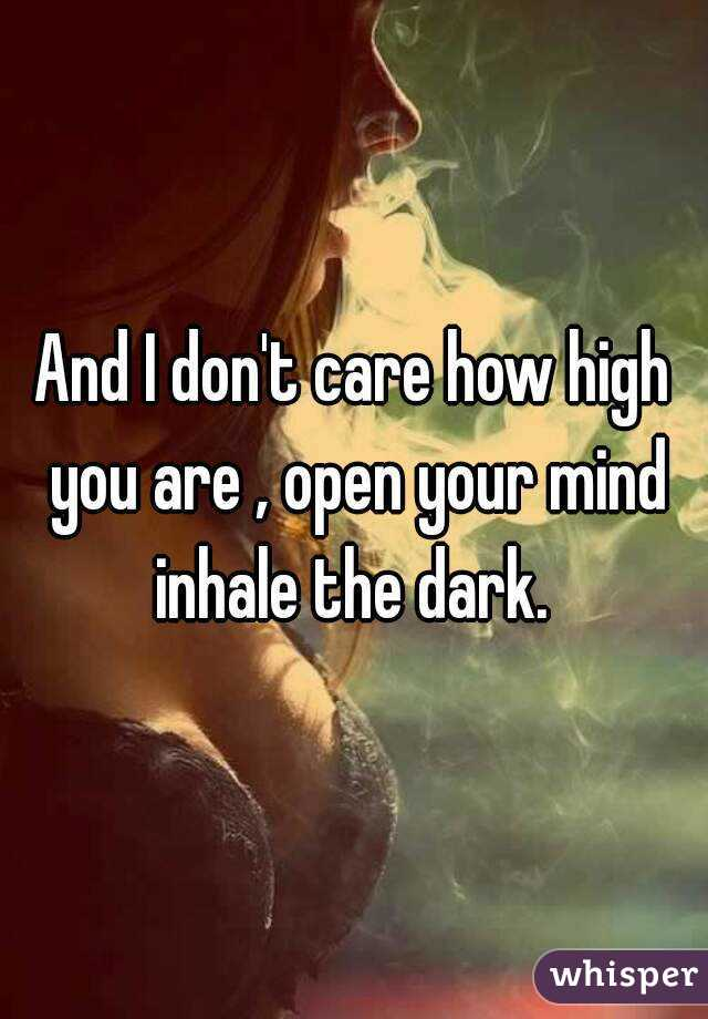 And I don't care how high you are , open your mind inhale the dark.
