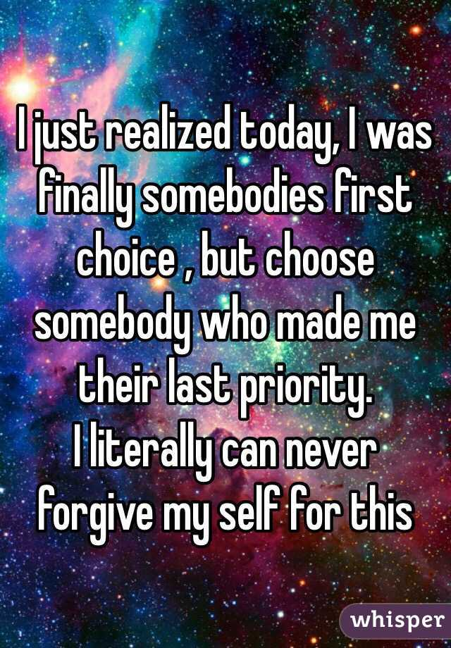 I just realized today, I was finally somebodies first choice , but choose somebody who made me their last priority. I literally can never forgive my self for this