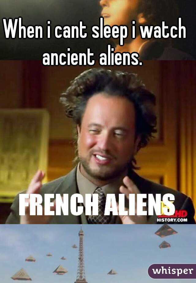 When i cant sleep i watch ancient aliens.