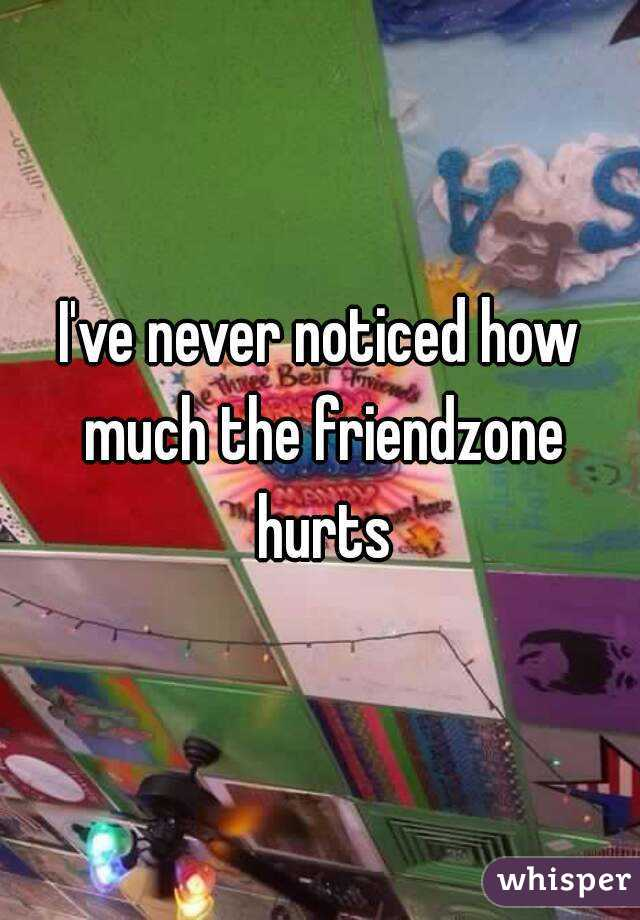 I've never noticed how much the friendzone hurts