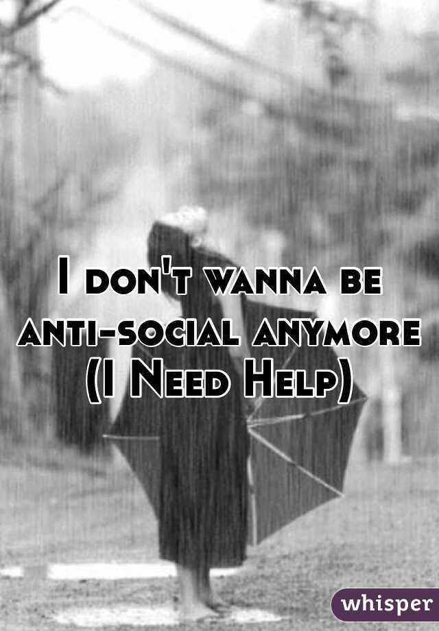 I don't wanna be anti-social anymore  (I Need Help)