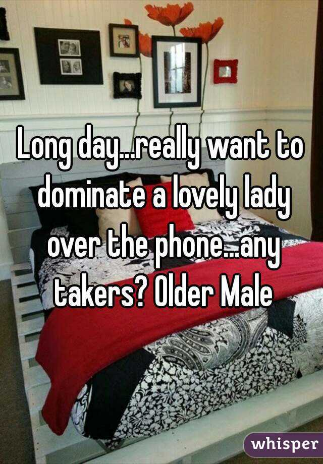 Long day...really want to dominate a lovely lady over the phone...any takers? Older Male