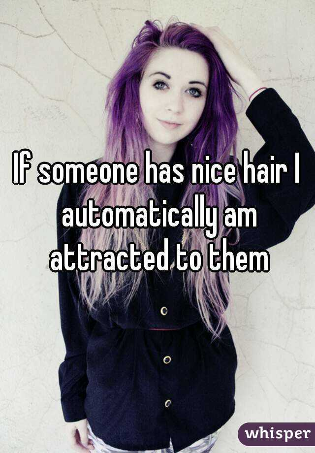 If someone has nice hair I automatically am attracted to them
