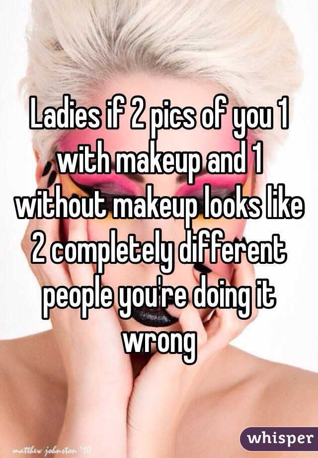 Ladies if 2 pics of you 1 with makeup and 1 without makeup looks like 2 completely different people you're doing it wrong
