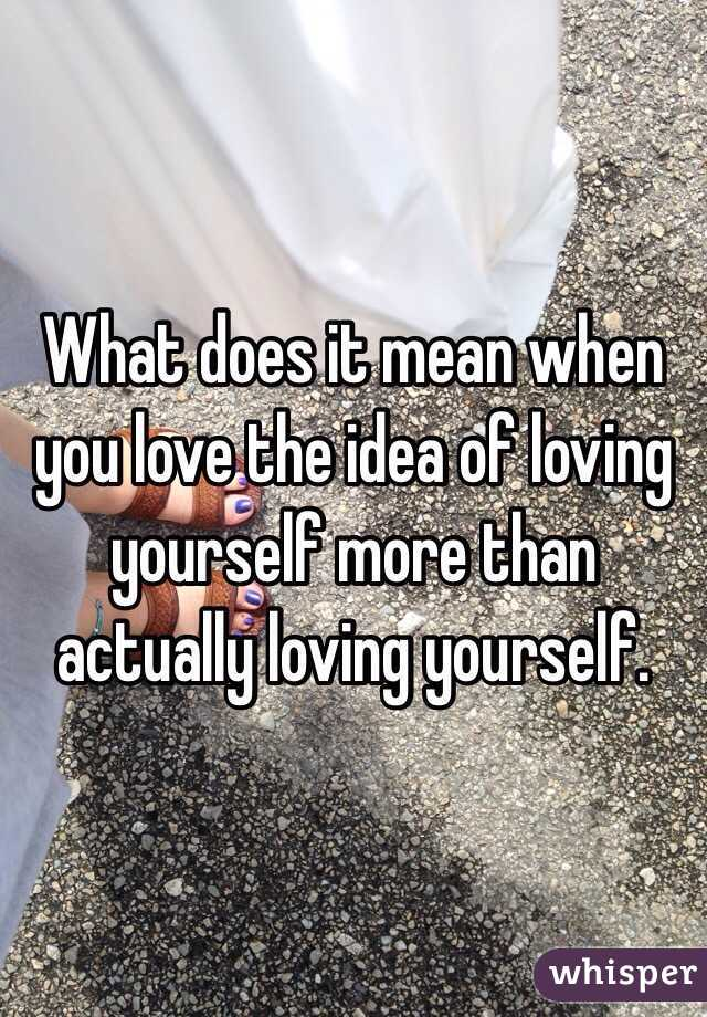 What does it mean when you love the idea of loving yourself more than actually loving yourself.