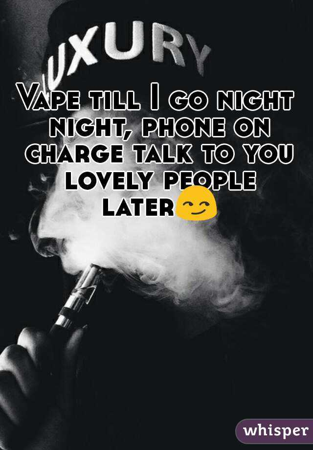 Vape till I go night night, phone on charge talk to you lovely people later😏
