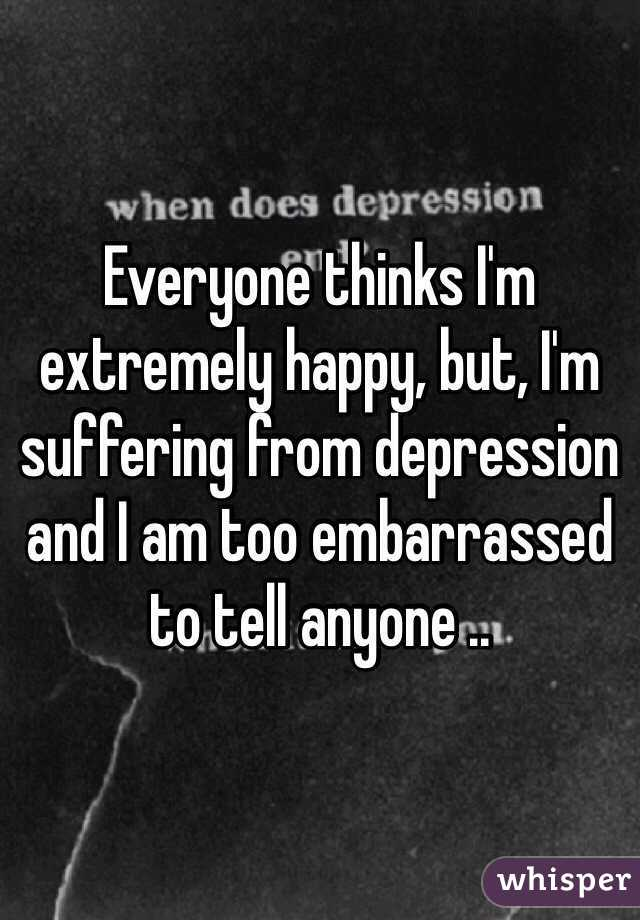 Everyone thinks I'm extremely happy, but, I'm suffering from depression and I am too embarrassed to tell anyone ..