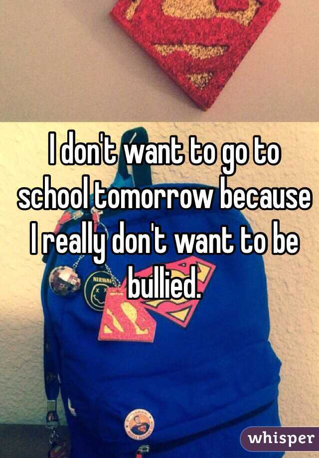 I don't want to go to school tomorrow because I really don't want to be bullied.