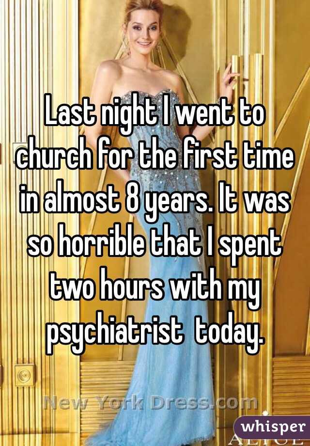 Last night I went to church for the first time in almost 8 years. It was so horrible that I spent two hours with my psychiatrist  today.