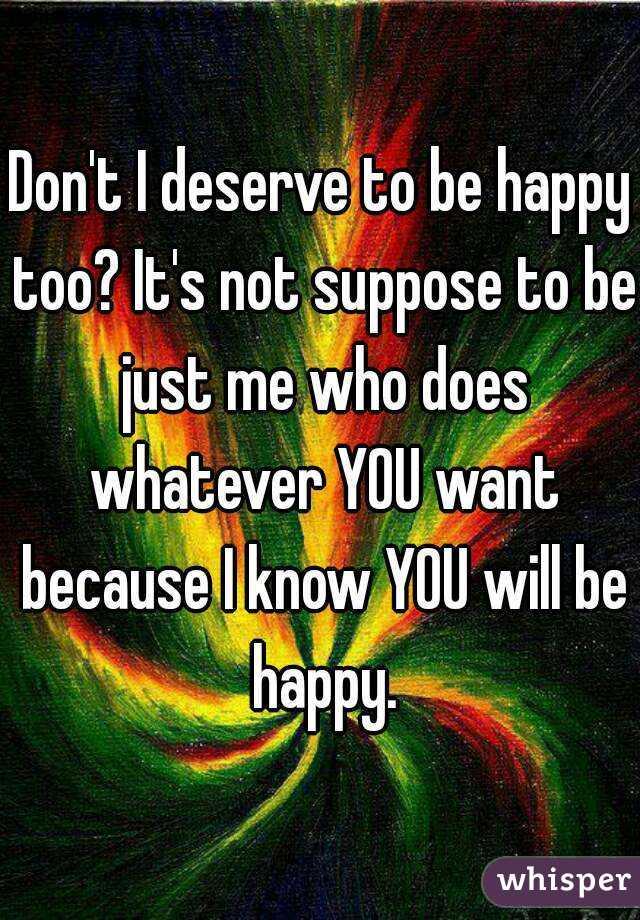 Don't I deserve to be happy too? It's not suppose to be just me who does whatever YOU want because I know YOU will be happy.