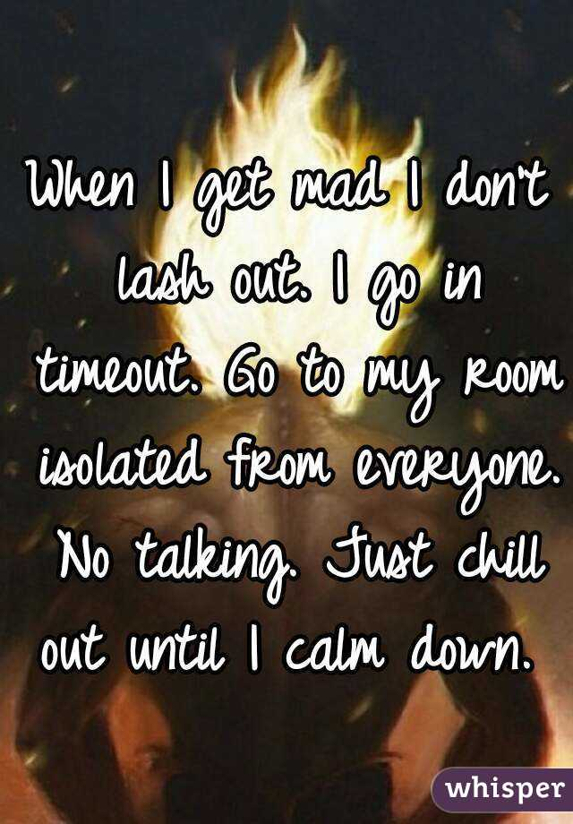 When I get mad I don't lash out. I go in timeout. Go to my room isolated from everyone. No talking. Just chill out until I calm down.