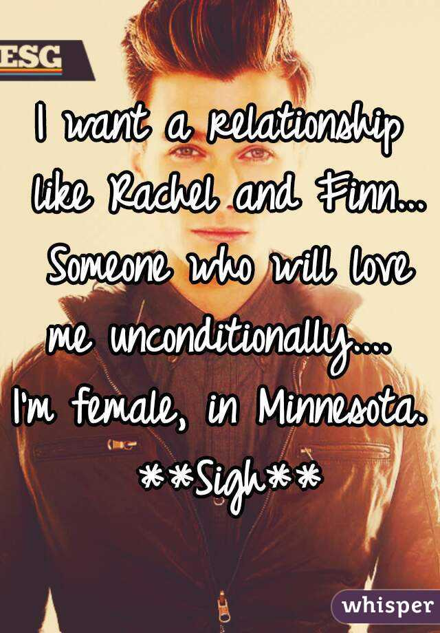 I want a relationship like Rachel and Finn... Someone who will love me unconditionally....  I'm female, in Minnesota. **Sigh**