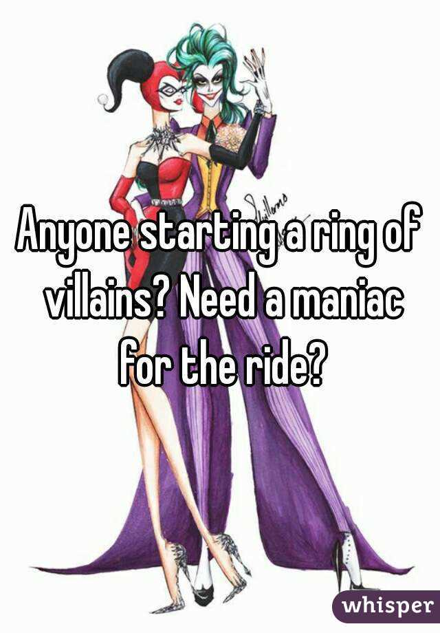 Anyone starting a ring of villains? Need a maniac for the ride?