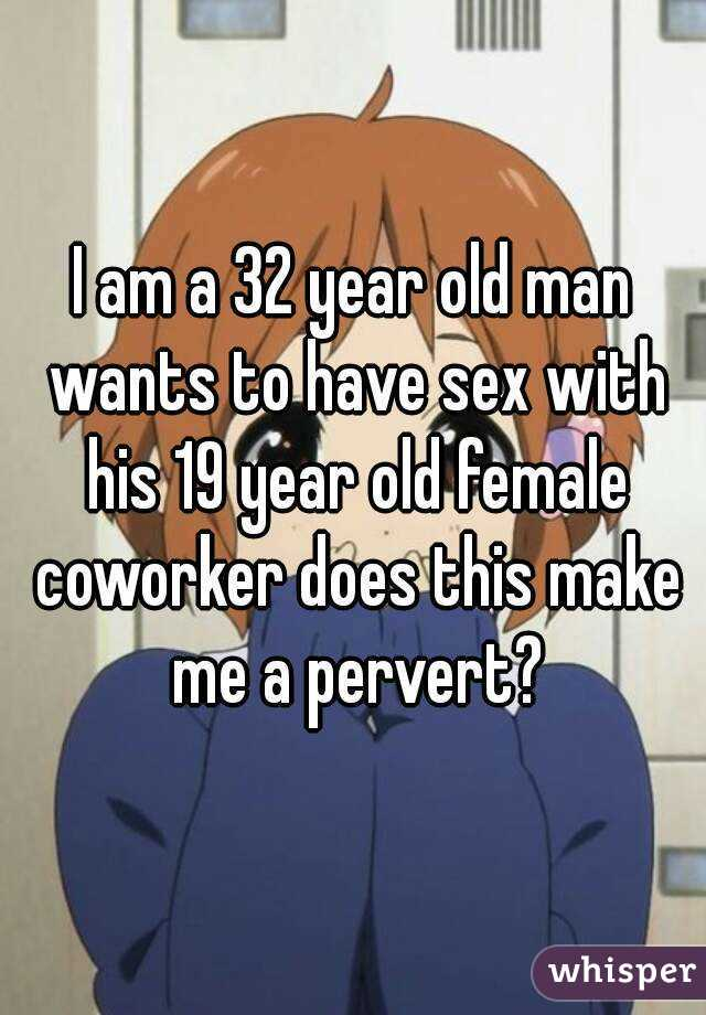 I am a 32 year old man wants to have sex with his 19 year old female coworker does this make me a pervert?