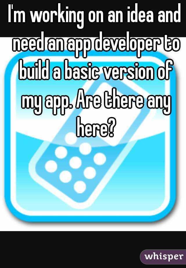 I'm working on an idea and need an app developer to build a basic version of my app. Are there any here?