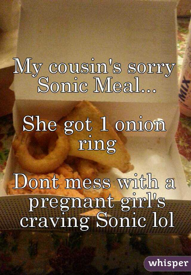 My cousin's sorry Sonic Meal...  She got 1 onion ring  Dont mess with a pregnant girl's craving Sonic lol