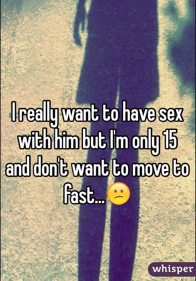I really want to have sex with him but I'm only 15 and don't want to move to fast…😕