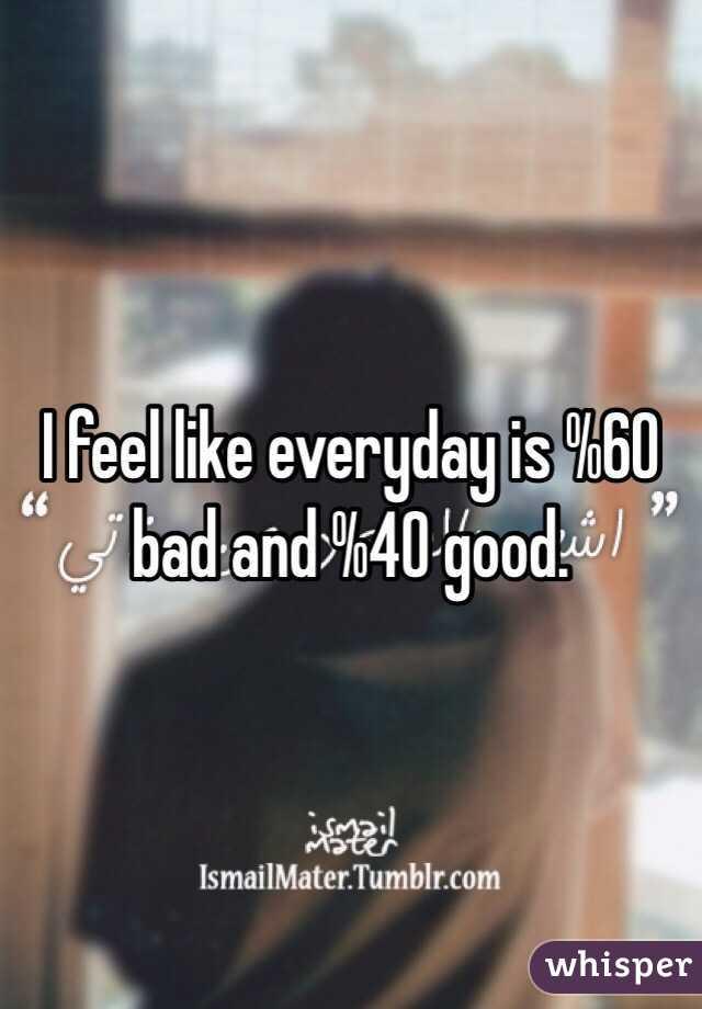 I feel like everyday is %60 bad and %40 good.