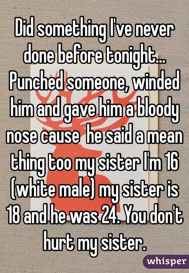 Did something I've never done before tonight... Punched someone, winded him and gave him a bloody nose cause  he said a mean thing too my sister I'm 16 (white male) my sister is 18 and he was 24. You don't hurt my sister.