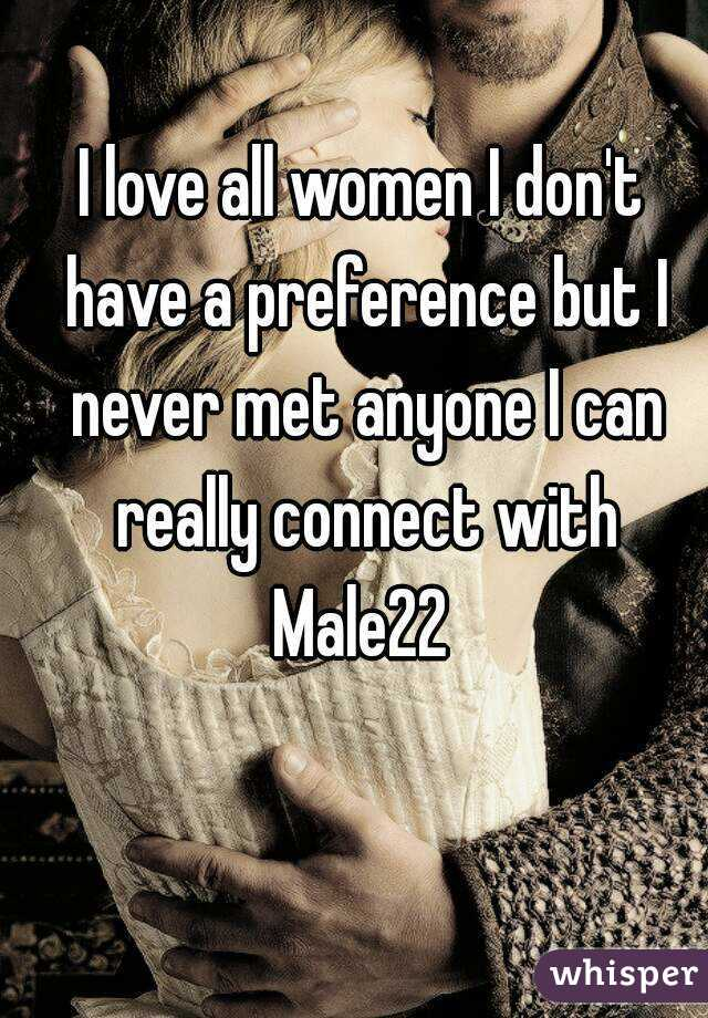 I love all women I don't have a preference but I never met anyone I can really connect with Male22