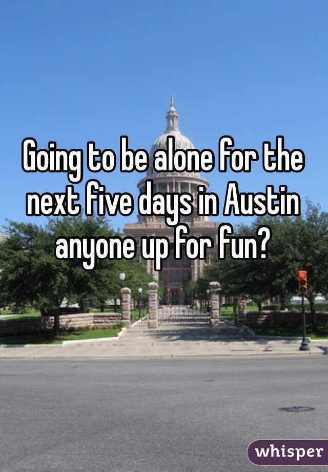 Going to be alone for the next five days in Austin anyone up for fun?