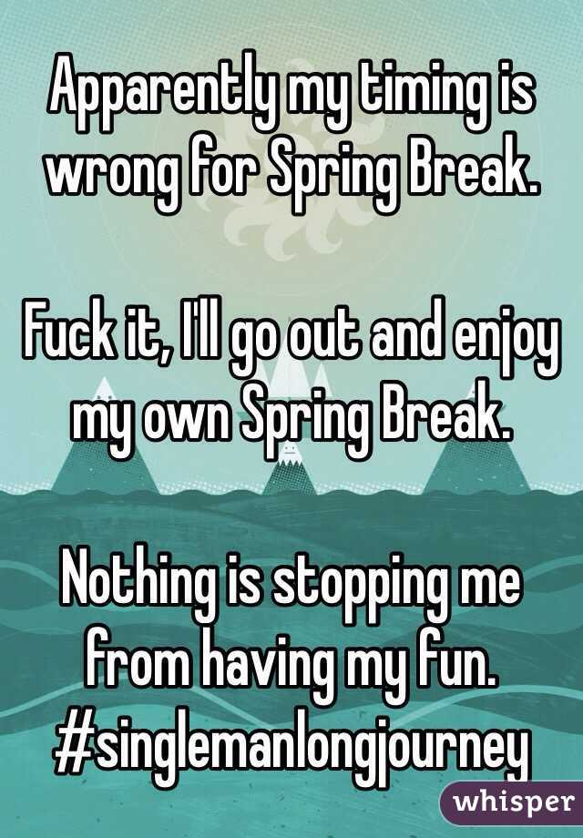 Apparently my timing is wrong for Spring Break.  Fuck it, I'll go out and enjoy my own Spring Break.   Nothing is stopping me from having my fun. #singlemanlongjourney