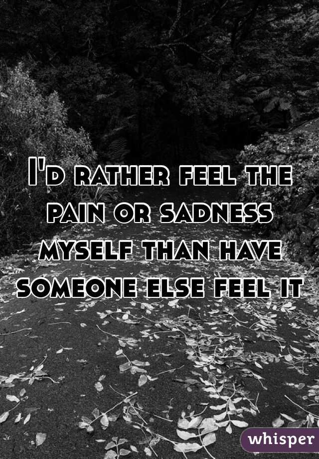 I'd rather feel the pain or sadness myself than have someone else feel it