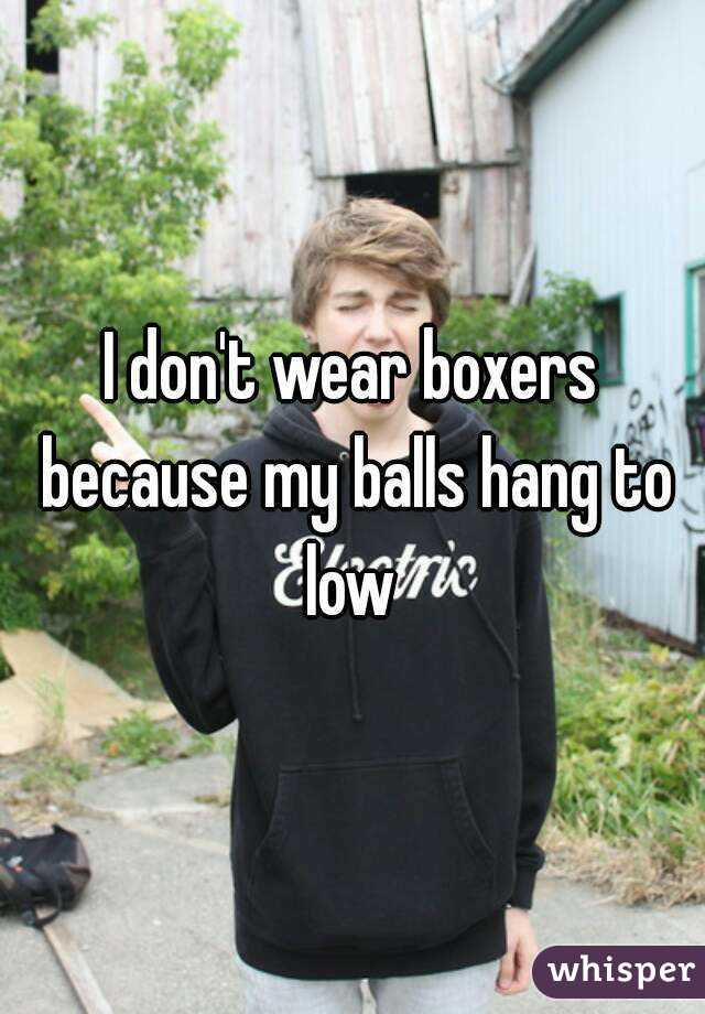 I don't wear boxers because my balls hang to low