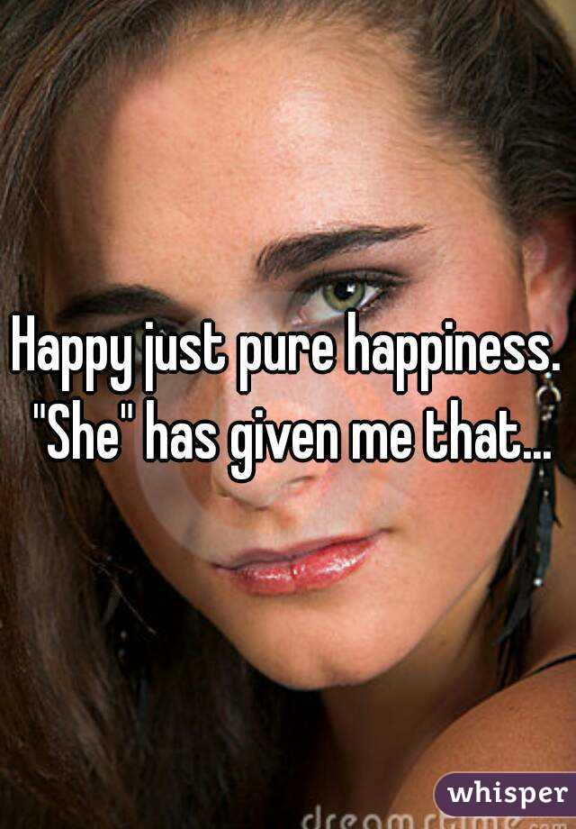 """Happy just pure happiness. """"She"""" has given me that..."""