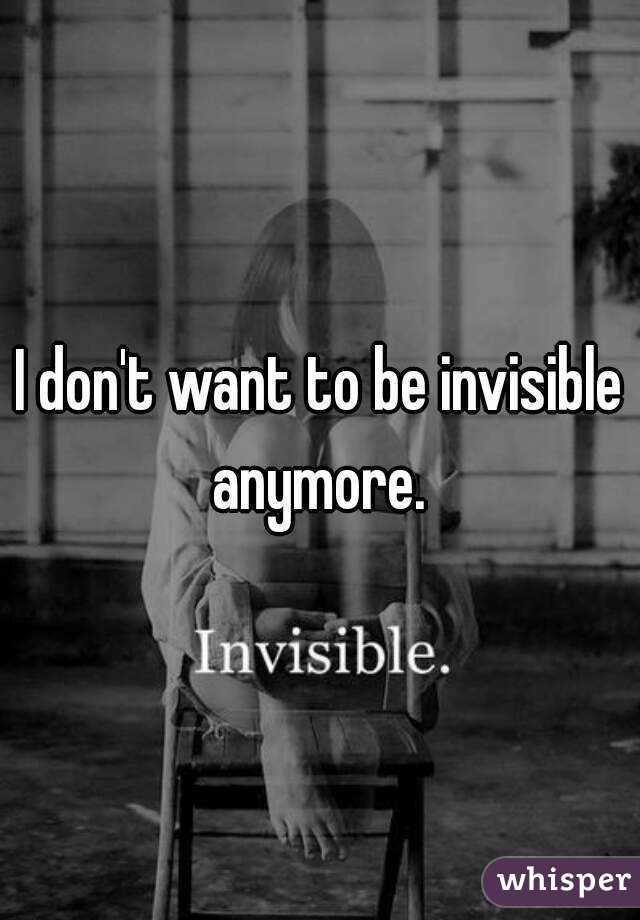 I don't want to be invisible anymore.