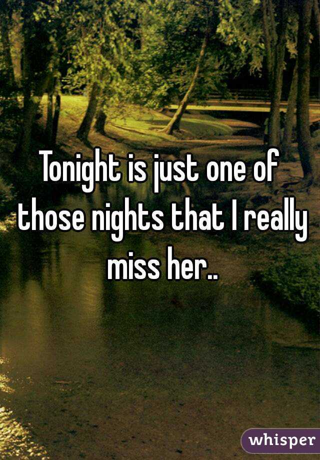 Tonight is just one of those nights that I really miss her..