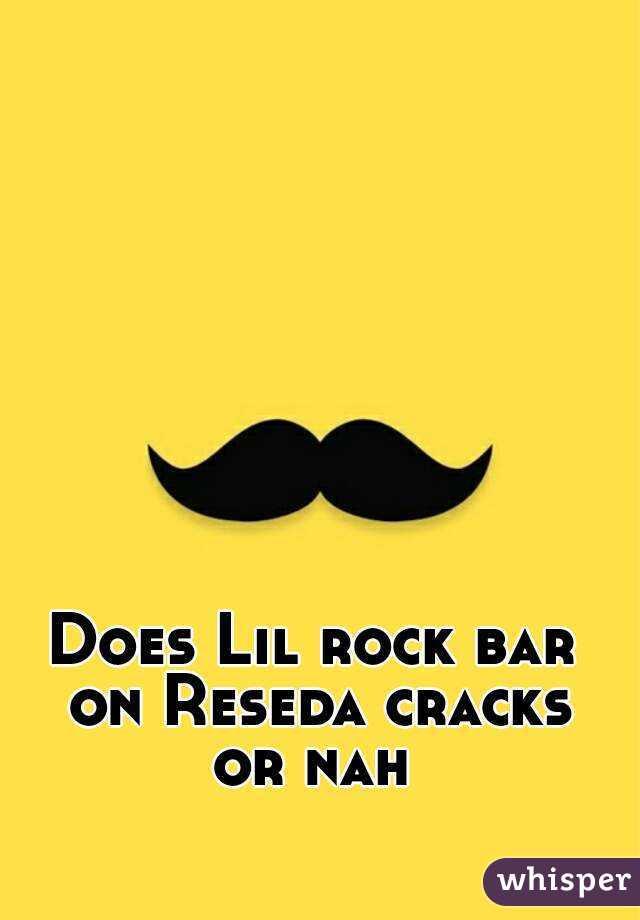Does Lil rock bar on Reseda cracks or nah