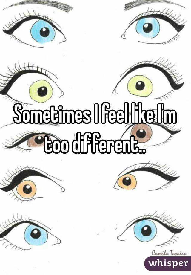 Sometimes I feel like I'm too different..