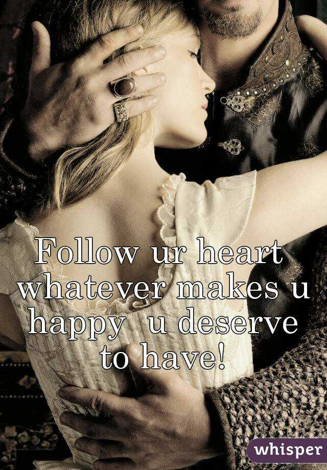 Follow ur heart whatever makes u happy  u deserve to have!