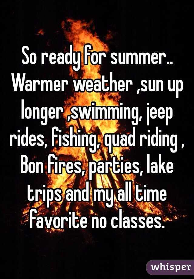 So ready for summer.. Warmer weather ,sun up longer ,swimming, jeep rides, fishing, quad riding , Bon fires, parties, lake trips and my all time favorite no classes.